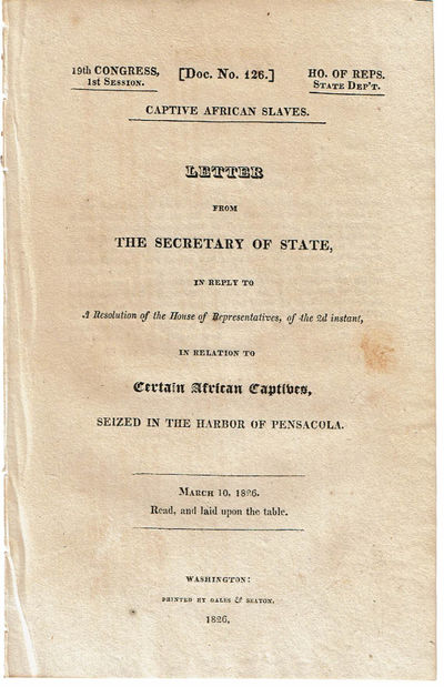 Image for CAPTIVE AFRICAN SLAVES: LETTER FROM THE SECRETARY OF STATE, IN REPLY TO A RESOLUTION OF THE HOUSE OF REPRESENTATIVES, OF THE 2d INSTANT, IN RELATION TO CERTAIN AFRICAN CAPTIVES, SEIZED IN THE HARBOR OF PENSACOLA. March 10, 1826. Read, and laid upon the table.