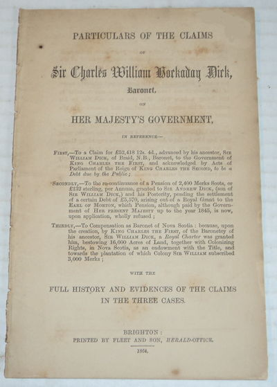 Image for PARTICULARS OF THE CLAIMS OF SIR CHARLES WILLIAM HOCKADAY DICK, BARONET, On Her Majesty's Government....With the Full History and Evidences of the Claims in the Three Cases.