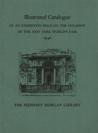 Image for THE PIERPONT MORGAN LIBRARY - ILLUSTRATED CATALOGUE OF AN EXHIBITION HELD ON THE OCCASION OF THE NEW YORK WORLD'S FAIR 1940. New York May Through October 1940. (Catalogue).